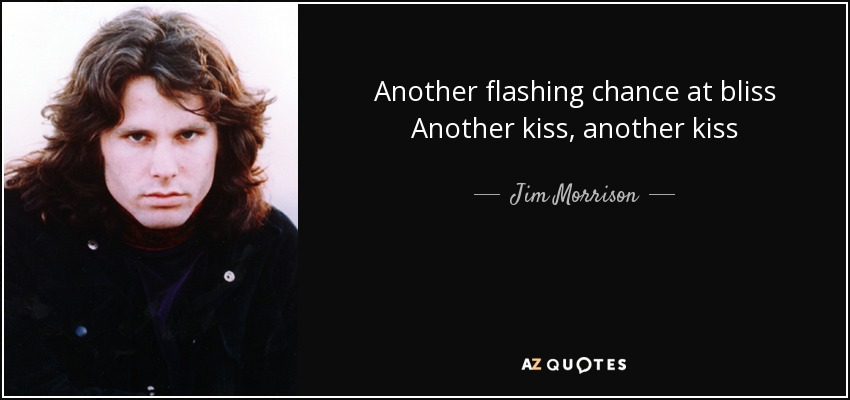 Another flashing chance at bliss Another kiss, another kiss - Jim Morrison