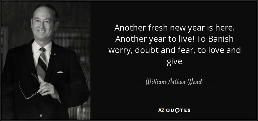 Another fresh new year is here. Another year to live! To Banish worry, doubt and fear, to love and give - William Arthur Ward