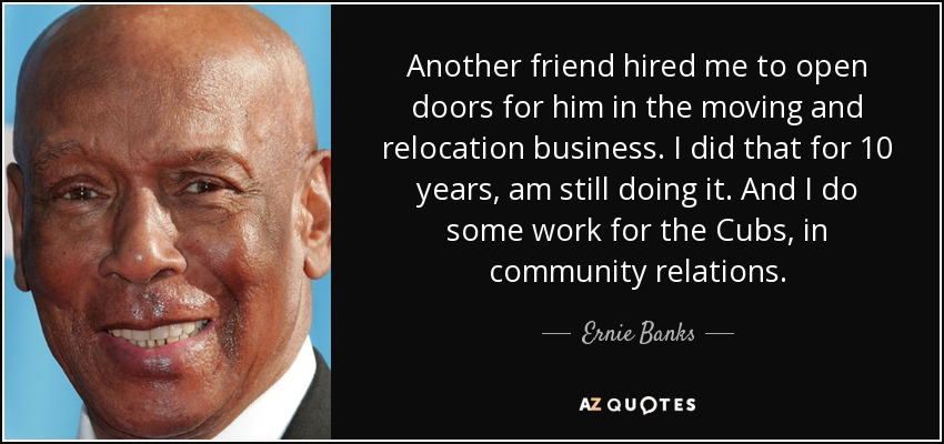 Another friend hired me to open doors for him in the moving and relocation business. I did that for 10 years, am still doing it. And I do some work for the Cubs, in community relations. - Ernie Banks