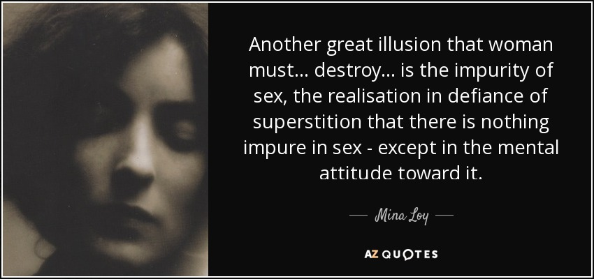 Another great illusion that woman must ... destroy . .. is the impurity of sex, the realisation in defiance of superstition that there is nothing impure in sex - except in the mental attitude toward it. - Mina Loy