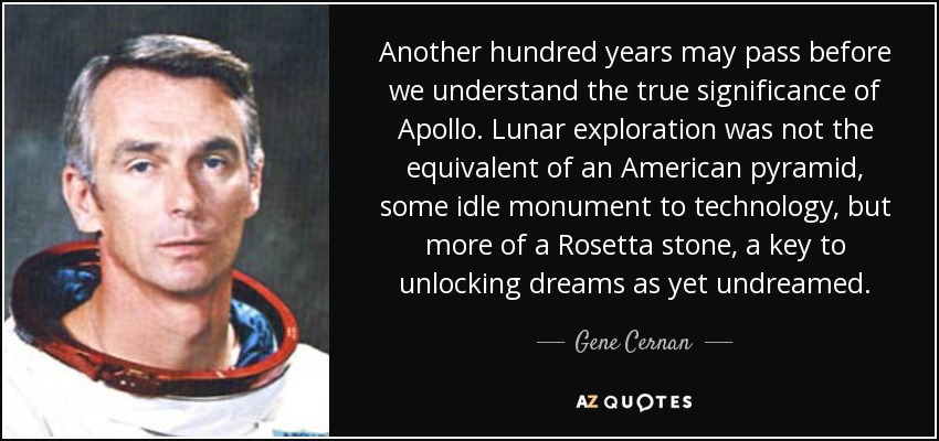 Another hundred years may pass before we understand the true significance of Apollo. Lunar exploration was not the equivalent of an American pyramid, some idle monument to technology, but more of a Rosetta stone, a key to unlocking dreams as yet undreamed. - Gene Cernan