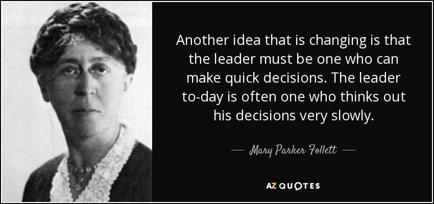 Another idea that is changing is that the leader must be one who can make quick decisions. The leader to-day is often one who thinks out his decisions very slowly. - Mary Parker Follett