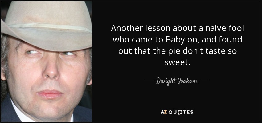 Another lesson about a naive fool who came to Babylon, and found out that the pie don't taste so sweet. - Dwight Yoakam