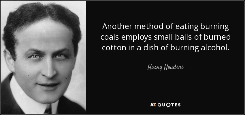 Another method of eating burning coals employs small balls of burned cotton in a dish of burning alcohol. - Harry Houdini