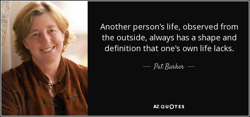 Another person's life, observed from the outside, always has a shape and definition that one's own life lacks. - Pat Barker