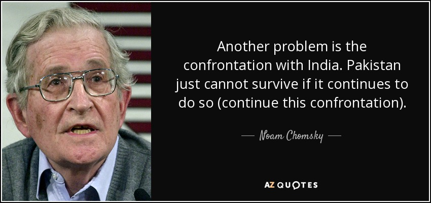 Another problem is the confrontation with India. Pakistan just cannot survive if it continues to do so (continue this confrontation). - Noam Chomsky