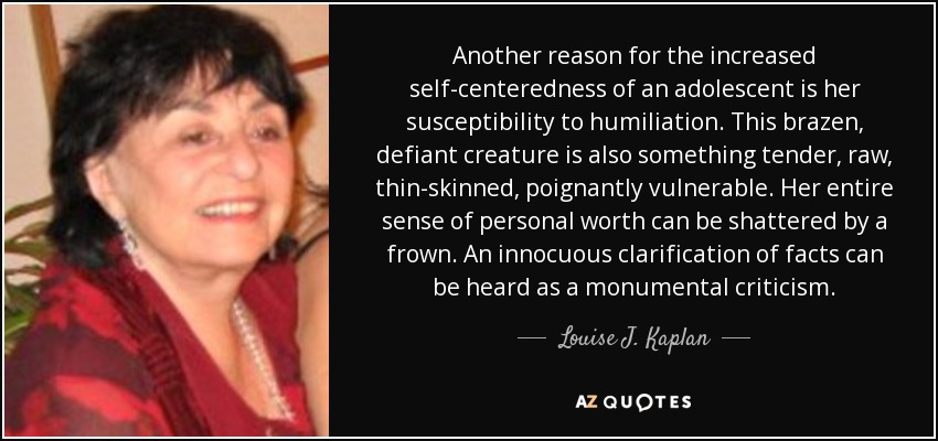 Another reason for the increased self-centeredness of an adolescent is her susceptibility to humiliation. This brazen, defiant creature is also something tender, raw, thin-skinned, poignantly vulnerable. Her entire sense of personal worth can be shattered by a frown. An innocuous clarification of facts can be heard as a monumental criticism. - Louise J. Kaplan