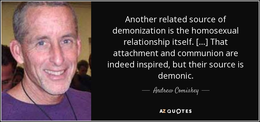 Another related source of demonization is the homosexual relationship itself...That attachment and communion are indeed inspired, but their source is demonic. - Andrew Comiskey