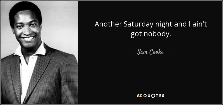 Another Saturday night and I ain't got nobody. - Sam Cooke