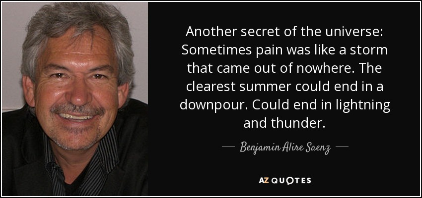 Another secret of the universe: Sometimes pain was like a storm that came out of nowhere. The clearest summer could end in a downpour. Could end in lightning and thunder. - Benjamin Alire Saenz