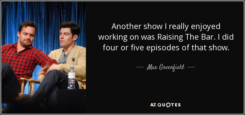 Another show I really enjoyed working on was Raising The Bar. I did four or five episodes of that show. - Max Greenfield