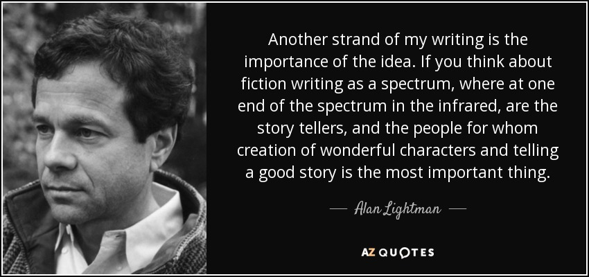 Another strand of my writing is the importance of the idea. If you think about fiction writing as a spectrum, where at one end of the spectrum in the infrared, are the story tellers, and the people for whom creation of wonderful characters and telling a good story is the most important thing. - Alan Lightman