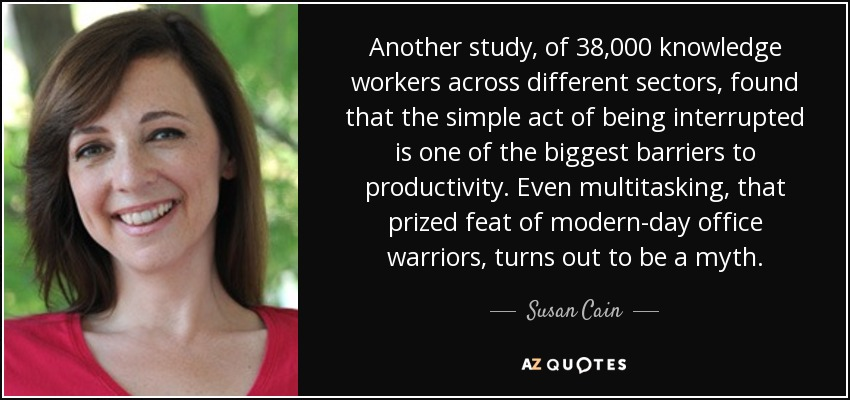 Another study, of 38,000 knowledge workers across different sectors, found that the simple act of being interrupted is one of the biggest barriers to productivity. Even multitasking, that prized feat of modern-day office warriors, turns out to be a myth. - Susan Cain