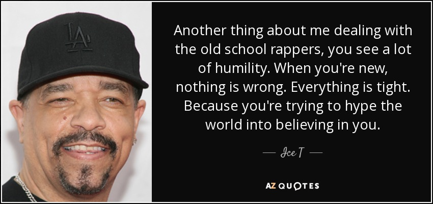 Another thing about me dealing with the old school rappers, you see a lot of humility. When you're new, nothing is wrong. Everything is tight. Because you're trying to hype the world into believing in you. - Ice T