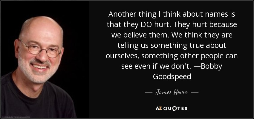 Another thing I think about names is that they DO hurt. They hurt because we believe them. We think they are telling us something true about ourselves, something other people can see even if we don't. —Bobby Goodspeed - James Howe