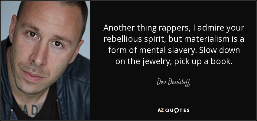 Another thing rappers, I admire your rebellious spirit, but materialism is a form of mental slavery. Slow down on the jewelry, pick up a book. - Dov Davidoff