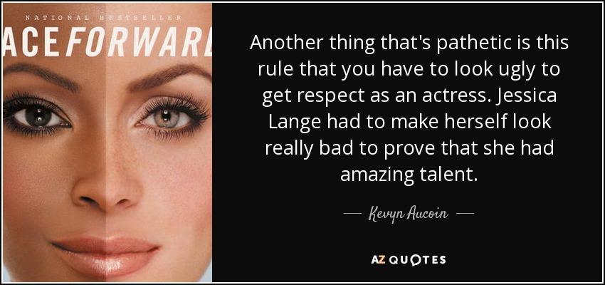 Another thing that's pathetic is this rule that you have to look ugly to get respect as an actress. Jessica Lange had to make herself look really bad to prove that she had amazing talent. - Kevyn Aucoin