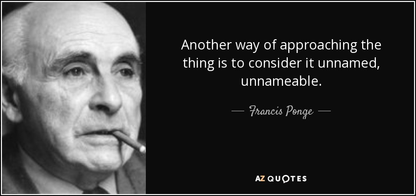 Another way of approaching the thing is to consider it unnamed, unnameable. - Francis Ponge