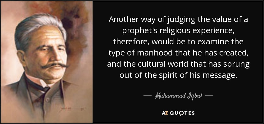 Another way of judging the value of a prophet's religious experience, therefore, would be to examine the type of manhood that he has created, and the cultural world that has sprung out of the spirit of his message. - Muhammad Iqbal