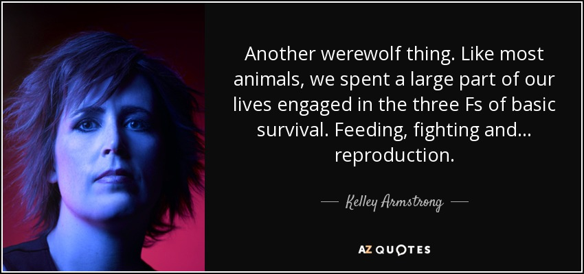 Another werewolf thing. Like most animals, we spent a large part of our lives engaged in the three Fs of basic survival. Feeding, fighting and... reproduction. - Kelley Armstrong