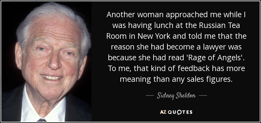 Another woman approached me while I was having lunch at the Russian Tea Room in New York and told me that the reason she had become a lawyer was because she had read 'Rage of Angels'. To me, that kind of feedback has more meaning than any sales figures. - Sidney Sheldon