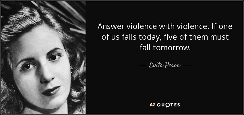 Answer violence with violence. If one of us falls today, five of them must fall tomorrow. - Evita Peron