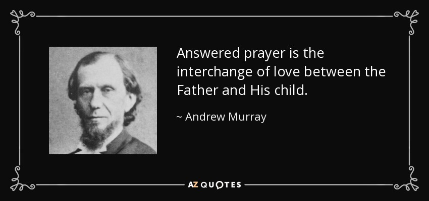 Answered prayer is the interchange of love between the Father and His child. - Andrew Murray