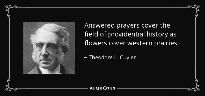Answered prayers cover the field of providential history as flowers cover western prairies. - Theodore L. Cuyler