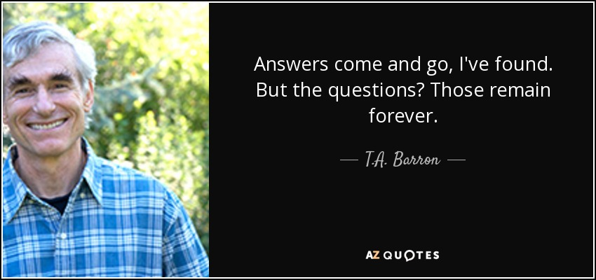 Answers come and go, I've found. But the questions? Those remain forever. - T.A. Barron