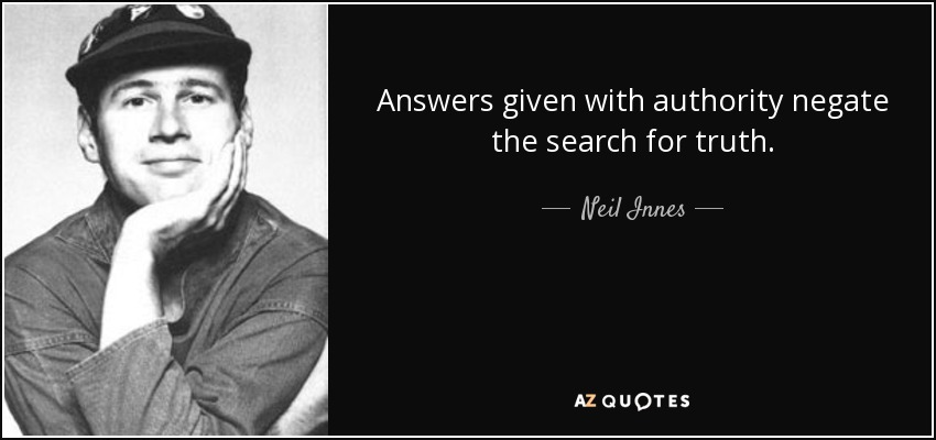 Answers given with authority negate the search for truth. - Neil Innes