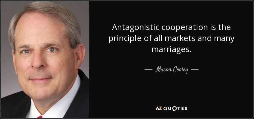Antagonistic cooperation is the principle of all markets and many marriages. - Mason Cooley