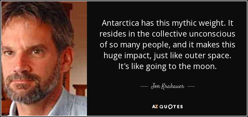 Antarctica has this mythic weight. It resides in the collective unconscious of so many people, and it makes this huge impact, just like outer space. It's like going to the moon. - Jon Krakauer