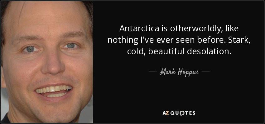 Antarctica is otherworldly, like nothing I've ever seen before. Stark, cold, beautiful desolation. - Mark Hoppus