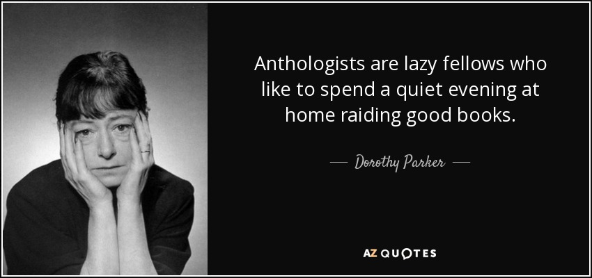 Anthologists are lazy fellows who like to spend a quiet evening at home raiding good books. - Dorothy Parker