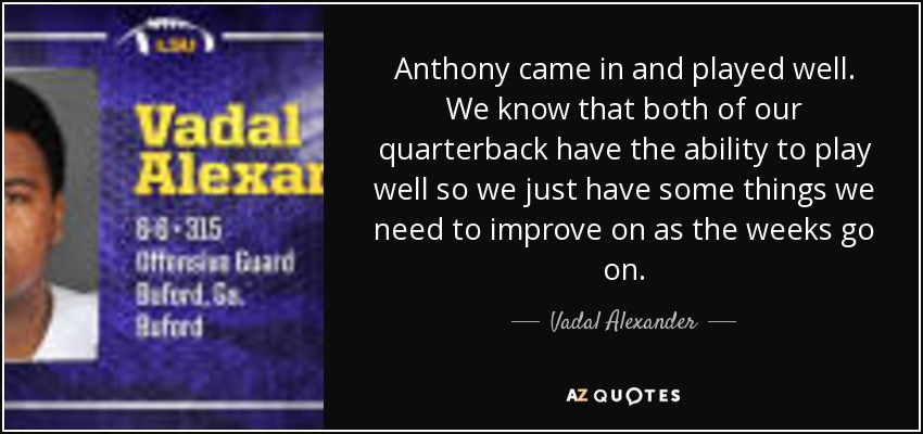 Anthony came in and played well. We know that both of our quarterback have the ability to play well so we just have some things we need to improve on as the weeks go on. - Vadal Alexander