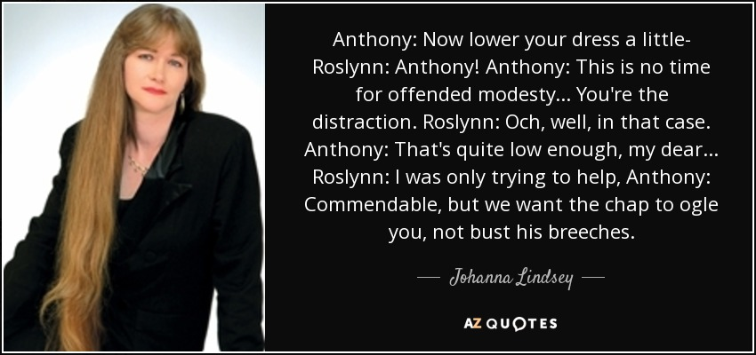 Anthony: Now lower your dress a little- Roslynn: Anthony! Anthony: This is no time for offended modesty... You're the distraction. Roslynn: Och, well, in that case. Anthony: That's quite low enough, my dear... Roslynn: I was only trying to help, Anthony: Commendable, but we want the chap to ogle you, not bust his breeches. - Johanna Lindsey