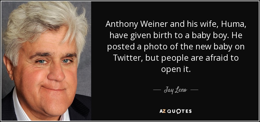 Anthony Weiner and his wife, Huma, have given birth to a baby boy. He posted a photo of the new baby on Twitter, but people are afraid to open it. - Jay Leno