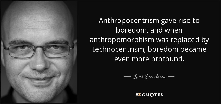 Anthropocentrism gave rise to boredom, and when anthropomorphism was replaced by technocentrism, boredom became even more profound. - Lars Svendsen