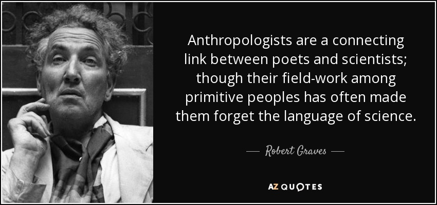 Anthropologists are a connecting link between poets and scientists; though their field-work among primitive peoples has often made them forget the language of science. - Robert Graves
