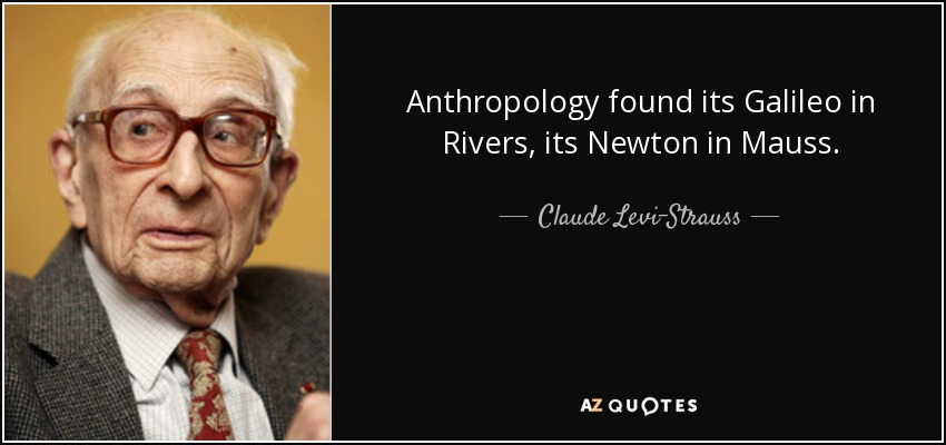 Anthropology found its Galileo in Rivers, its Newton in Mauss. - Claude Levi-Strauss