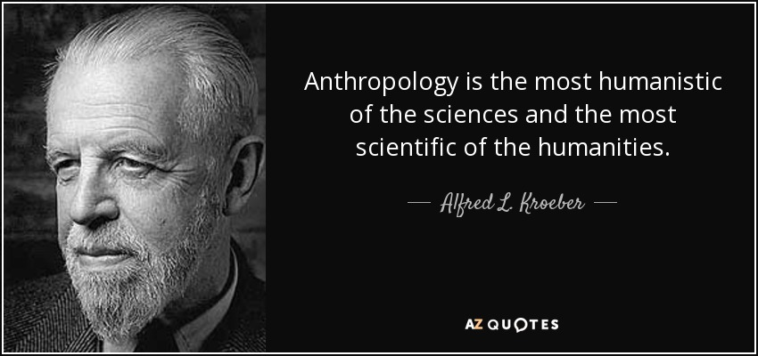 Anthropology is the most humanistic of the sciences and the most scientific of the humanities. - Alfred L. Kroeber