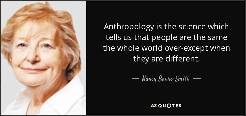 Anthropology is the science which tells us that people are the same the whole world over-except when they are different. - Nancy Banks-Smith