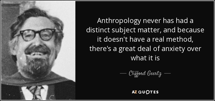 Anthropology never has had a distinct subject matter, and because it doesn't have a real method, there's a great deal of anxiety over what it is - Clifford Geertz