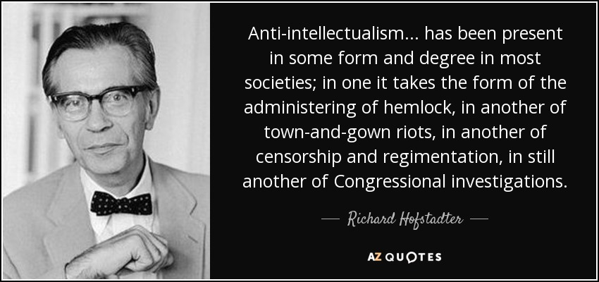 Anti-intellectualism ... has been present in some form and degree in most societies; in one it takes the form of the administering of hemlock, in another of town-and-gown riots, in another of censorship and regimentation, in still another of Congressional investigations. - Richard Hofstadter