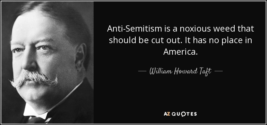 Anti-Semitism is a noxious weed that should be cut out. It has no place in America. - William Howard Taft