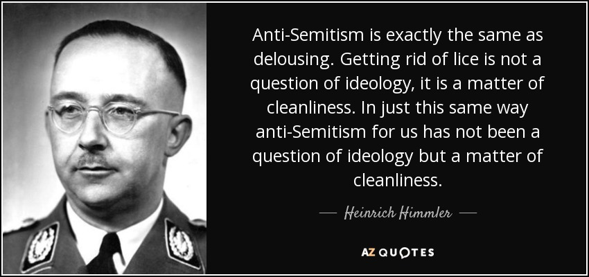 Anti-Semitism is exactly the same as delousing. Getting rid of lice is not a question of ideology, it is a matter of cleanliness. In just this same way anti-Semitism for us has not been a question of ideology but a matter of cleanliness. - Heinrich Himmler