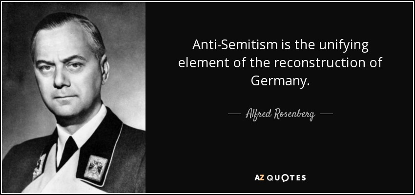 Anti-Semitism is the unifying element of the reconstruction of Germany. - Alfred Rosenberg