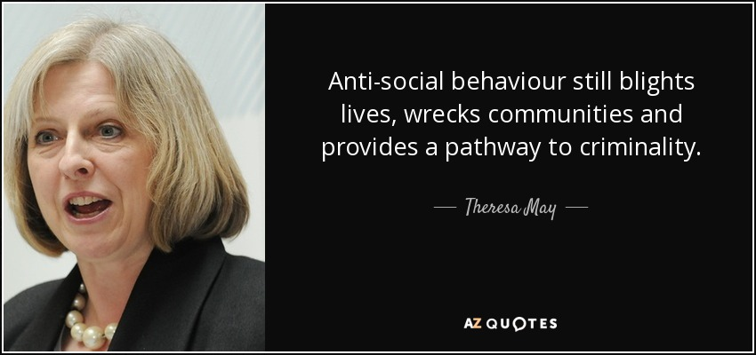Anti-social behaviour still blights lives, wrecks communities and provides a pathway to criminality. - Theresa May