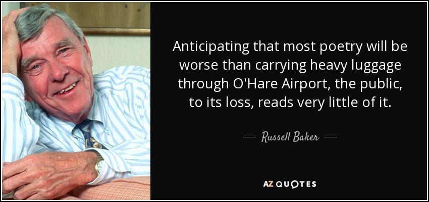 Anticipating that most poetry will be worse than carrying heavy luggage through O'Hare Airport, the public, to its loss, reads very little of it. - Russell Baker