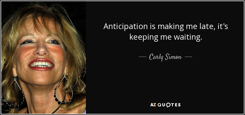 Anticipation is making me late, it's keeping me waiting. - Carly Simon